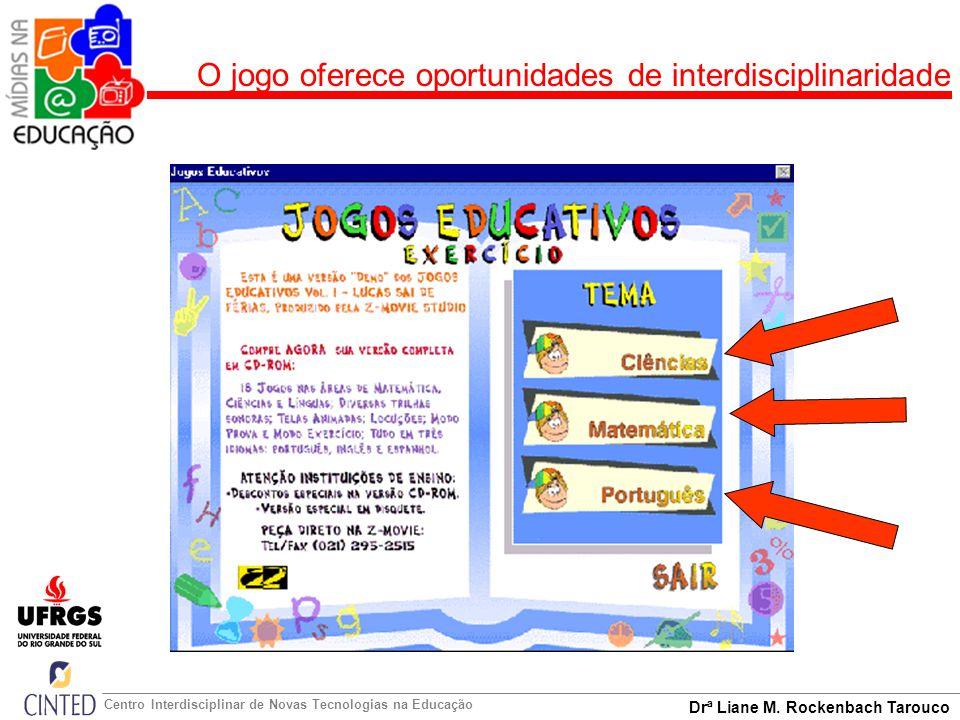 Drª Liane M. Rockenbach Tarouco Centro Interdisciplinar de Novas Tecnologias na Educação O jogo oferece oportunidades de interdisciplinaridade