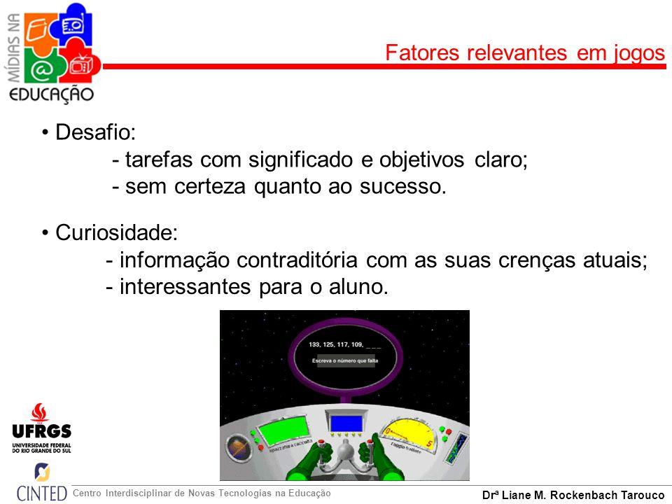 Drª Liane M. Rockenbach Tarouco Centro Interdisciplinar de Novas Tecnologias na Educação Fatores relevantes em jogos Desafio: - tarefas com significad