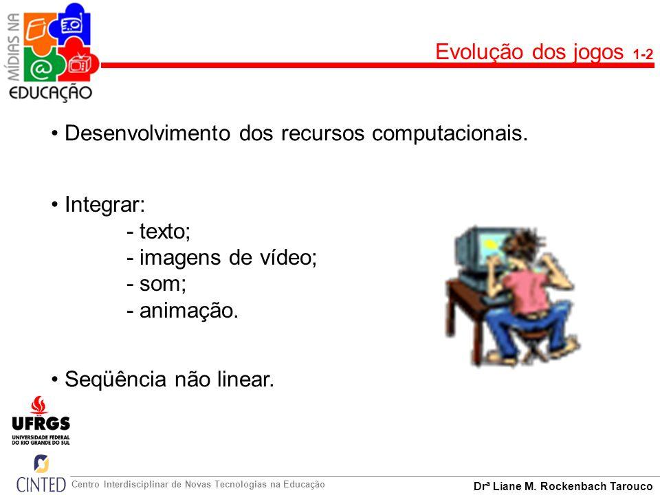 Drª Liane M. Rockenbach Tarouco Centro Interdisciplinar de Novas Tecnologias na Educação Evolução dos jogos 1-2 Desenvolvimento dos recursos computaci
