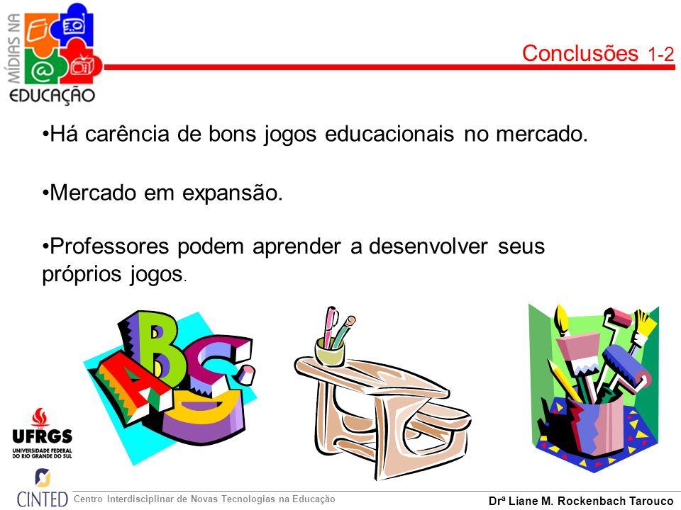 Drª Liane M. Rockenbach Tarouco Centro Interdisciplinar de Novas Tecnologias na Educação Conclusões 1-2 Há carência de bons jogos educacionais no merc