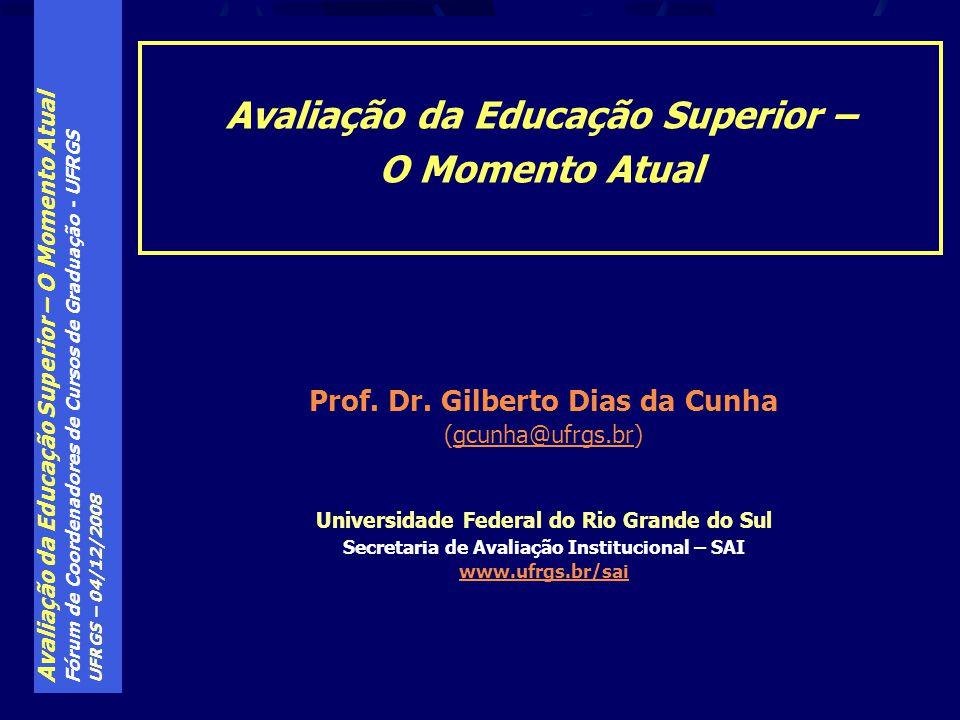 Avaliação da Educação Superior – O Momento Atual Fórum de Coordenadores de Cursos de Graduação - UFRGS UFRGS – 04/12/2008 Prof. Dr. Gilberto Dias da C