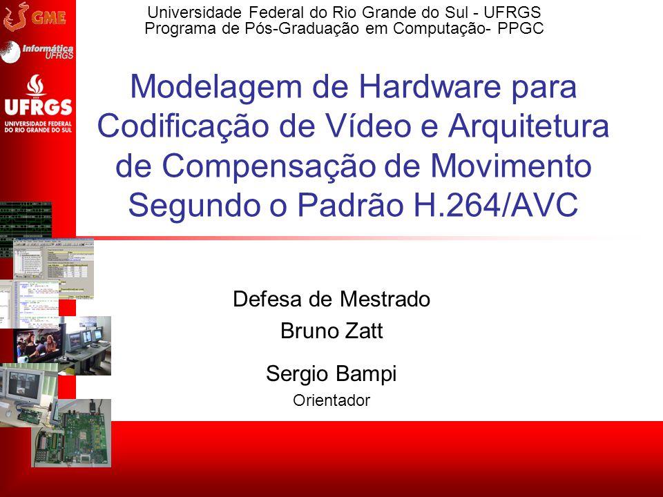 Universidade Federal do Rio Grande do Sul - UFRGS Programa de Pós-Graduação em Computação- PPGC Modelagem de Hardware para Codificação de Vídeo e Arqu