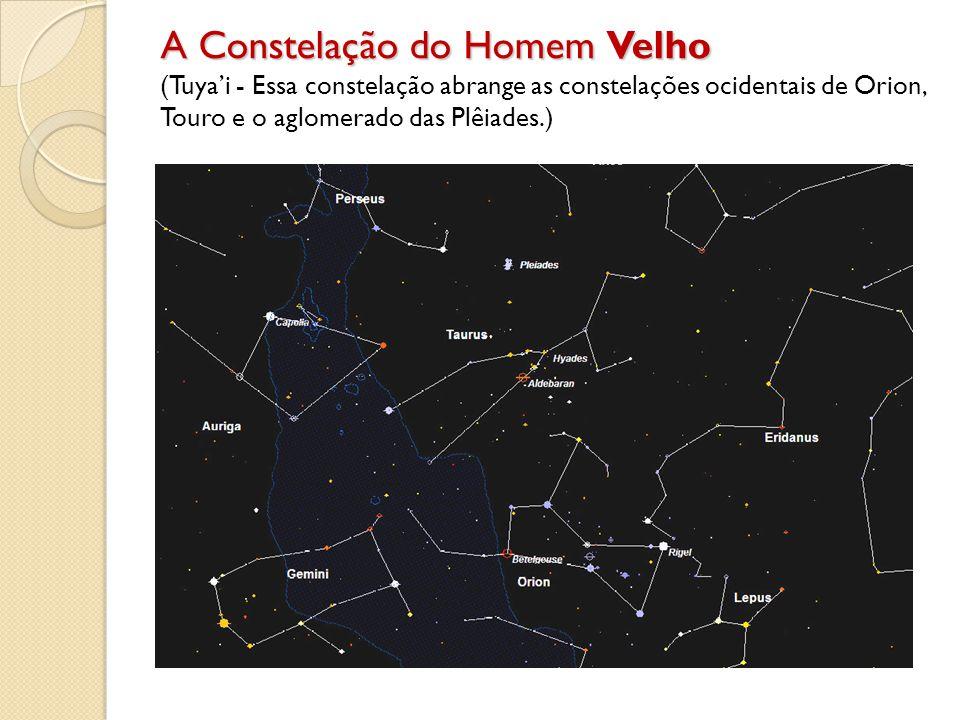 A Constelação do Homem Velho A Constelação do Homem Velho (Tuyai - Essa constelação abrange as constelações ocidentais de Orion, Touro e o aglomerado