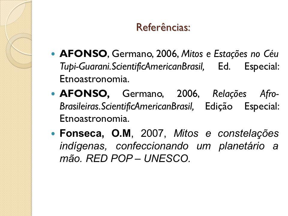Referências: AFONSO, Germano, 2006, Mitos e Estações no Céu Tupi-Guarani.ScientificAmericanBrasil, Ed. Especial: Etnoastronomia. AFONSO, Germano, 2006