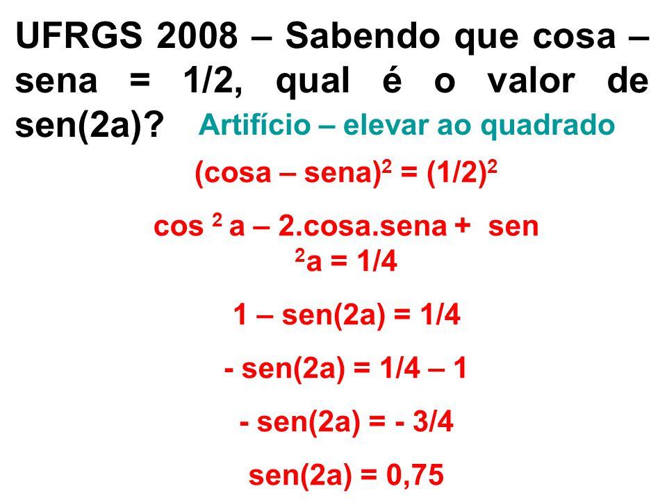 UFRGS 2008 – Sabendo que cosa – sena = 1/2, qual é o valor de sen(2a)? Artifício – elevar ao quadrado (cosa – sena) 2 = (1/2) 2 cos 2 a – 2.cosa.sena