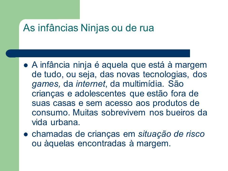 As infâncias Ninjas ou de rua A infância ninja é aquela que está à margem de tudo, ou seja, das novas tecnologias, dos games, da internet, da multimíd