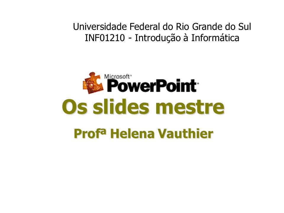 Os slides mestre Profª Helena Vauthier Universidade Federal do Rio Grande do Sul INF01210 - Introdução à Informática