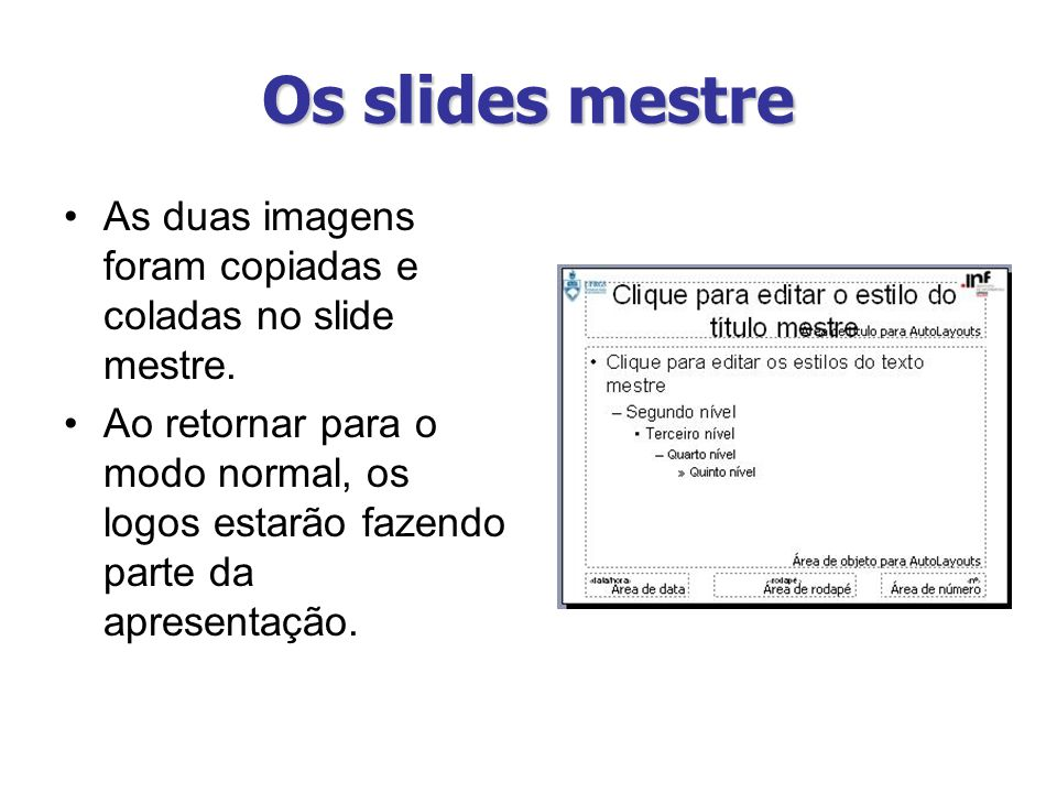 Os slides mestre As duas imagens foram copiadas e coladas no slide mestre. Ao retornar para o modo normal, os logos estarão fazendo parte da apresenta
