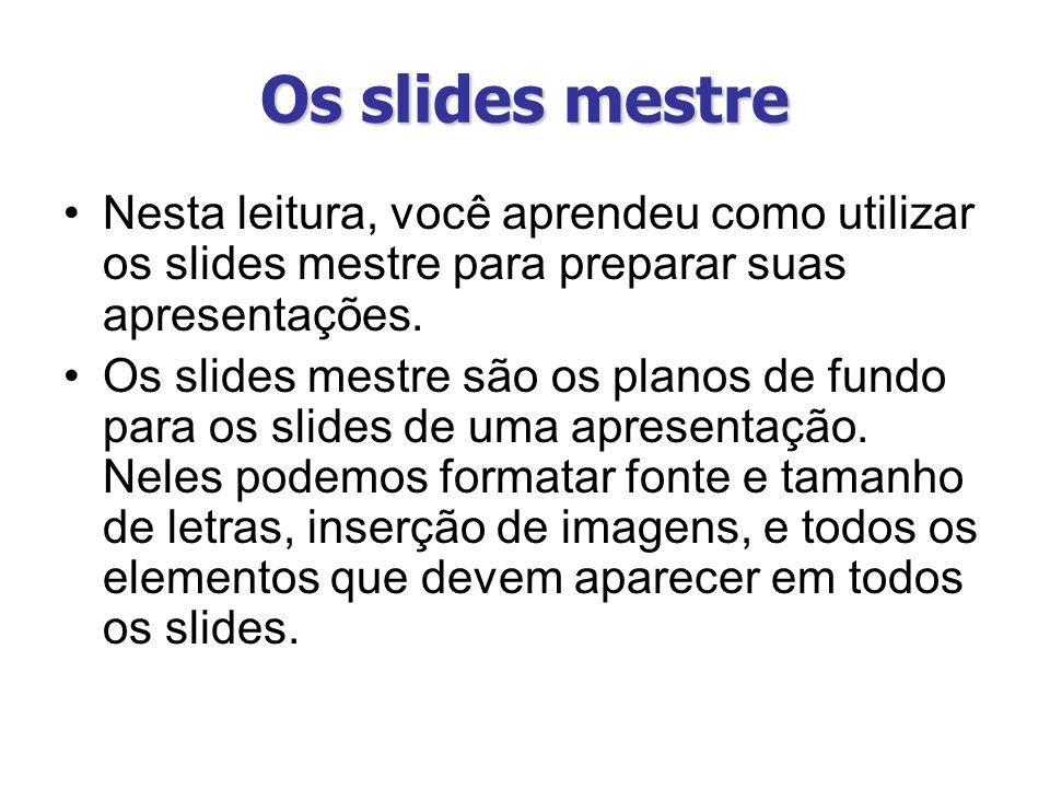 Os slides mestre Nesta leitura, você aprendeu como utilizar os slides mestre para preparar suas apresentações. Os slides mestre são os planos de fundo