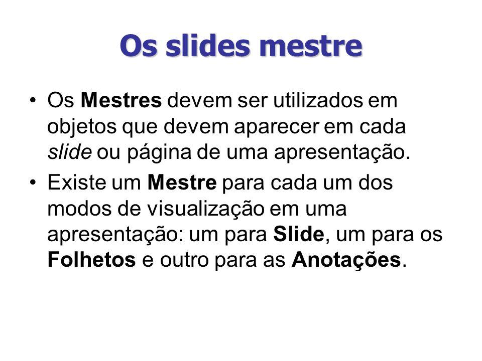 Os slides mestre Os Mestres devem ser utilizados em objetos que devem aparecer em cada slide ou página de uma apresentação. Existe um Mestre para cada