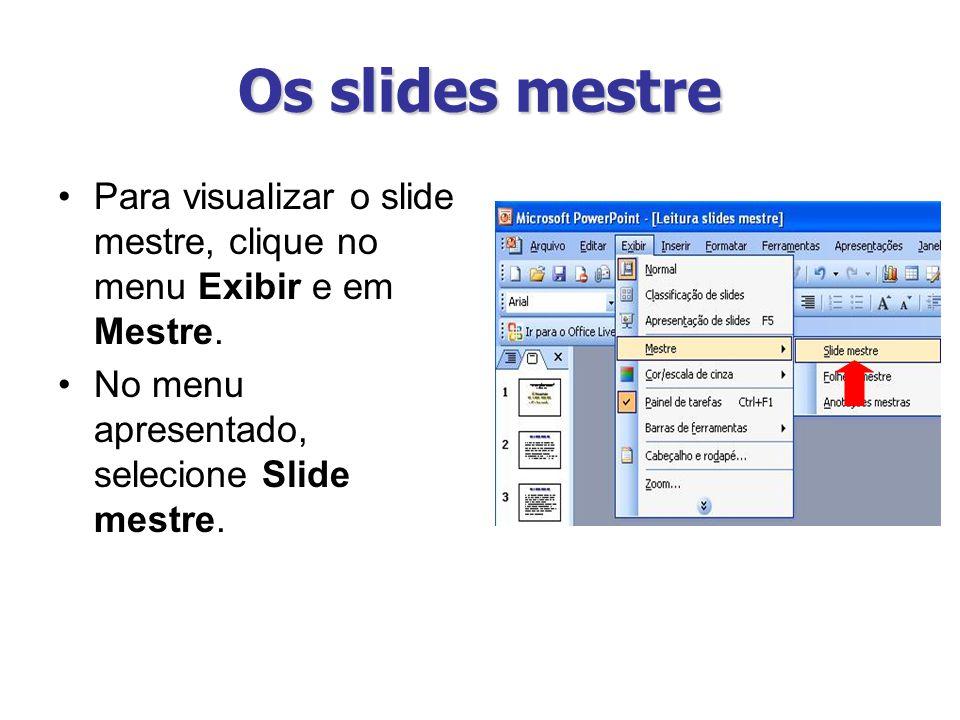 Os slides mestre Para visualizar o slide mestre, clique no menu Exibir e em Mestre. No menu apresentado, selecione Slide mestre.