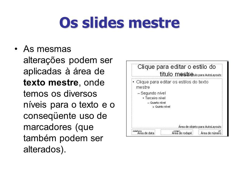 Os slides mestre As mesmas alterações podem ser aplicadas à área de texto mestre, onde temos os diversos níveis para o texto e o conseqüente uso de ma