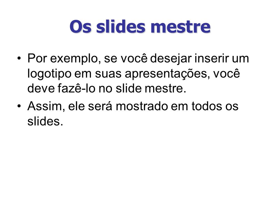 Os slides mestre Por exemplo, se você desejar inserir um logotipo em suas apresentações, você deve fazê-lo no slide mestre. Assim, ele será mostrado e