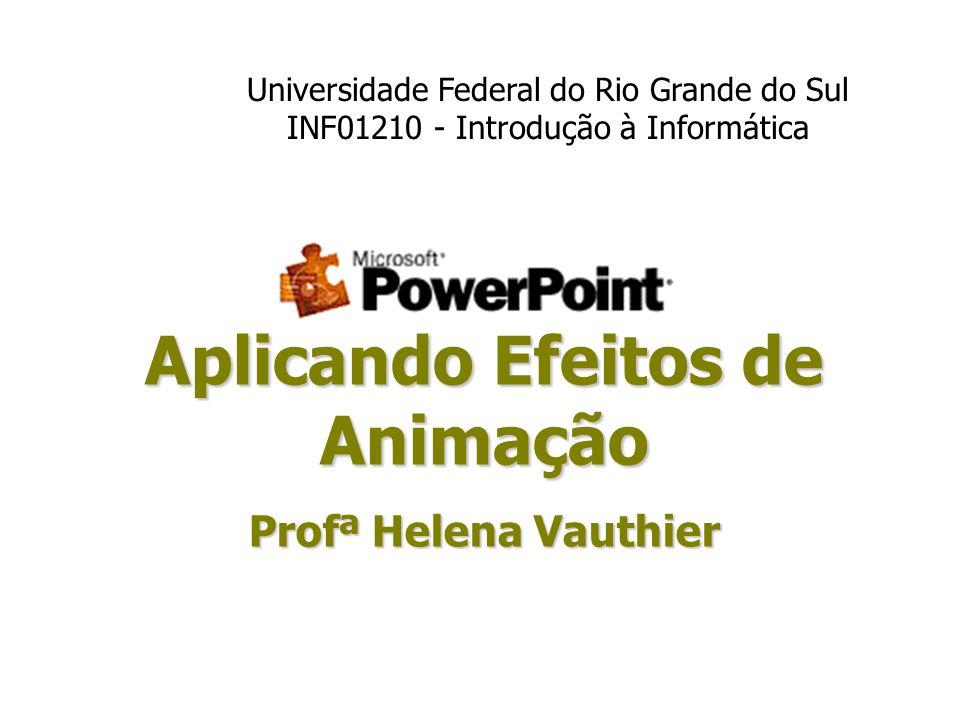 Aplicando Efeitos de Animação Profª Helena Vauthier Universidade Federal do Rio Grande do Sul INF01210 - Introdução à Informática