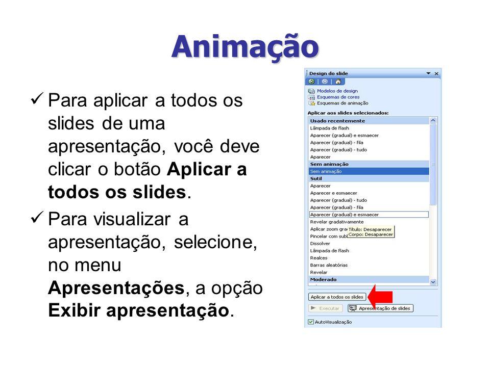 Animação Para aplicar a todos os slides de uma apresentação, você deve clicar o botão Aplicar a todos os slides. Para visualizar a apresentação, selec