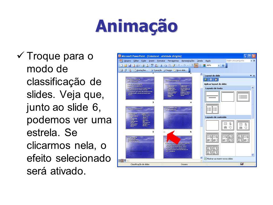 Animação Troque para o modo de classificação de slides. Veja que, junto ao slide 6, podemos ver uma estrela. Se clicarmos nela, o efeito selecionado s