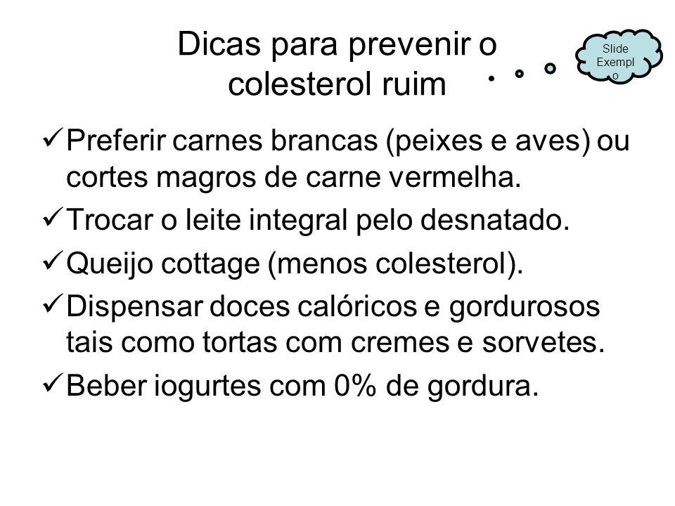 Dicas para prevenir o colesterol ruim Preferir carnes brancas (peixes e aves) ou cortes magros de carne vermelha. Trocar o leite integral pelo desnata