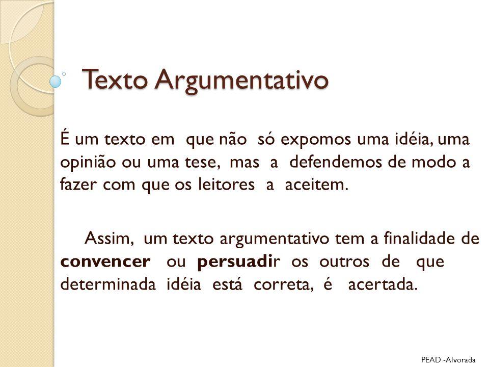 Texto Argumentativo É um texto em que não só expomos uma idéia, uma opinião ou uma tese, mas a defendemos de modo a fazer com que os leitores a aceite