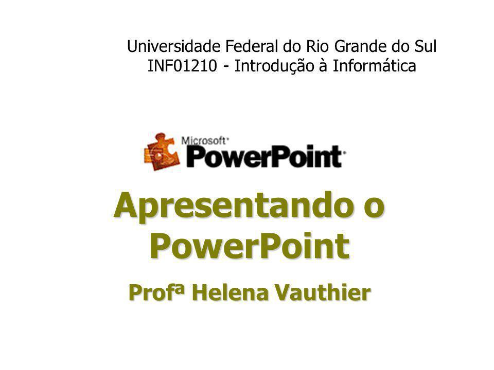 Apresentando o PowerPoint Profª Helena Vauthier Universidade Federal do Rio Grande do Sul INF01210 - Introdução à Informática