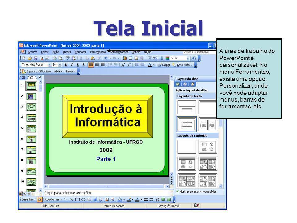 Tela Inicial A área de trabalho do PowerPoint é personalizável. No menu Ferramentas, existe uma opção, Personalizar, onde você pode adaptar menus, bar