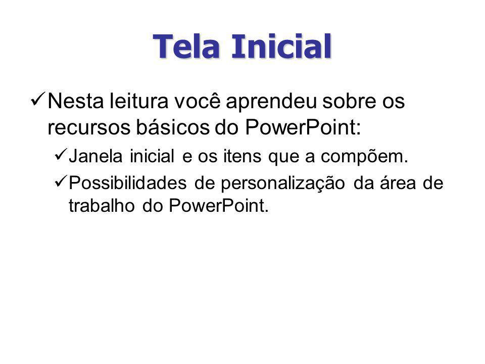 Tela Inicial Nesta leitura você aprendeu sobre os recursos básicos do PowerPoint: Janela inicial e os itens que a compõem. Possibilidades de personali
