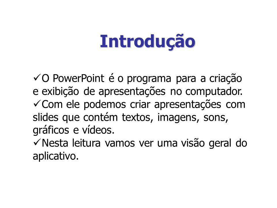 Introdução O PowerPoint é o programa para a criação e exibição de apresentações no computador. Com ele podemos criar apresentações com slides que cont