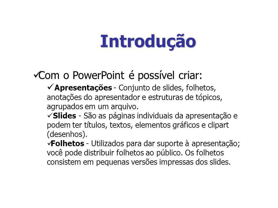 Introdução Com o PowerPoint é possível criar: Apresentações - Conjunto de slides, folhetos, anotações do apresentador e estruturas de tópicos, agrupad