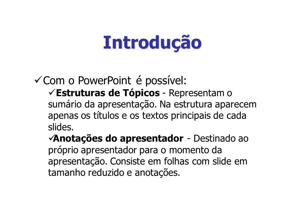 Introdução Com o PowerPoint é possível: Estruturas de Tópicos - Representam o sumário da apresentação. Na estrutura aparecem apenas os títulos e os te