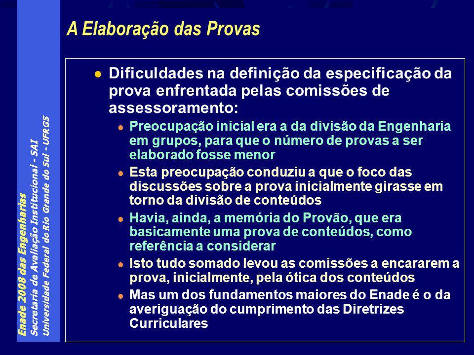 Enade 2008 das Engenharias Secretaria de Avaliação Institucional - SAI Universidade Federal do Rio Grande do Sul - UFRGS Dificuldades na definição da especificação da prova enfrentada pelas comissões de assessoramento: Preocupação inicial era a da divisão da Engenharia em grupos, para que o número de provas a ser elaborado fosse menor Esta preocupação conduziu a que o foco das discussões sobre a prova inicialmente girasse em torno da divisão de conteúdos Havia, ainda, a memória do Provão, que era basicamente uma prova de conteúdos, como referência a considerar Isto tudo somado levou as comissões a encararem a prova, inicialmente, pela ótica dos conteúdos Mas um dos fundamentos maiores do Enade é o da averiguação do cumprimento das Diretrizes Curriculares A Elaboração das Provas