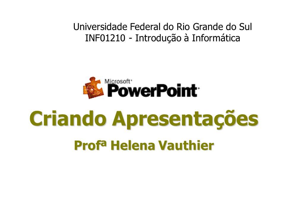 Criando Apresentações Profª Helena Vauthier Universidade Federal do Rio Grande do Sul INF01210 - Introdução à Informática