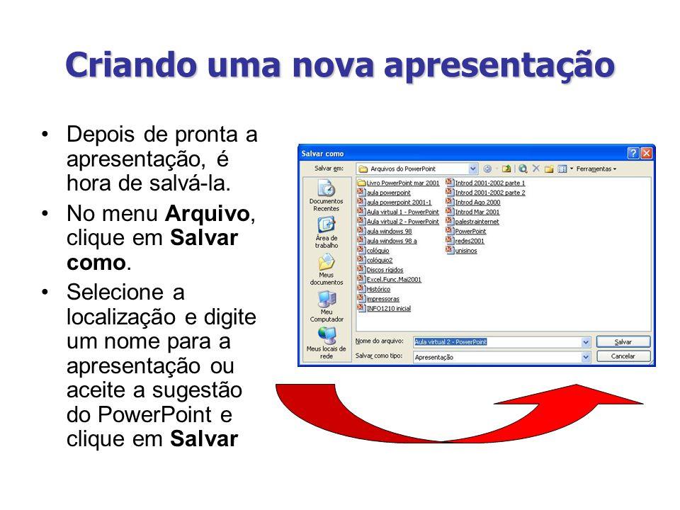 Criando uma nova apresentação Depois de pronta a apresentação, é hora de salvá-la. No menu Arquivo, clique em Salvar como. Selecione a localização e d