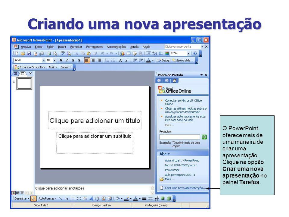 Criando uma nova apresentação O PowerPoint oferece mais de uma maneira de criar uma apresentação. Clique na opção Criar uma nova apresentação no paine