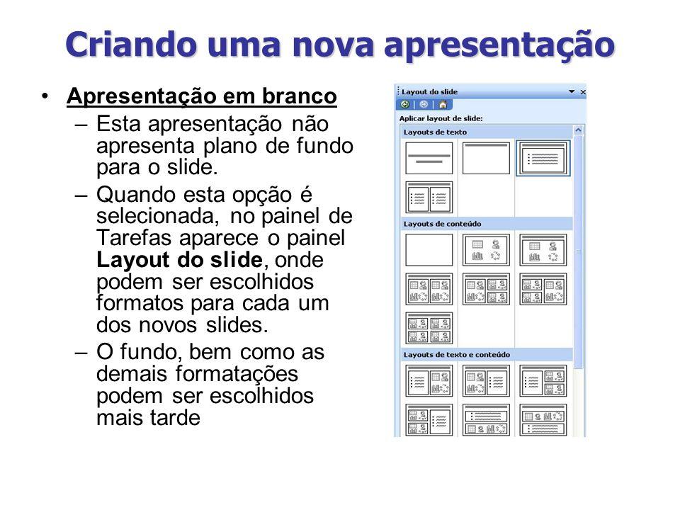 Criando uma nova apresentação Apresentação em branco –Esta apresentação não apresenta plano de fundo para o slide. –Quando esta opção é selecionada, n