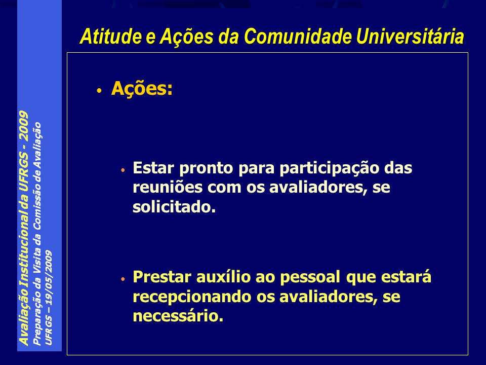 Avaliação Institucional da UFRGS - 2009 Preparação da Visita da Comissão de Avaliação UFRGS – 19/05/2009 Ações: Estar pronto para participação das reuniões com os avaliadores, se solicitado.