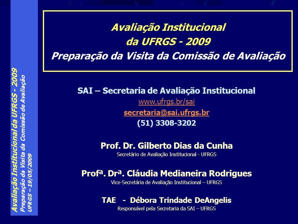 Avaliação Institucional da UFRGS - 2009 Preparação da Visita da Comissão de Avaliação UFRGS – 19/05/2009 Avaliação Institucional da UFRGS - 2009 Preparação da Visita da Comissão de Avaliação SAI – Secretaria de Avaliação Institucional www.ufrgs.br/sai secretaria@sai.ufrgs.br (51) 3308-3202 Prof.