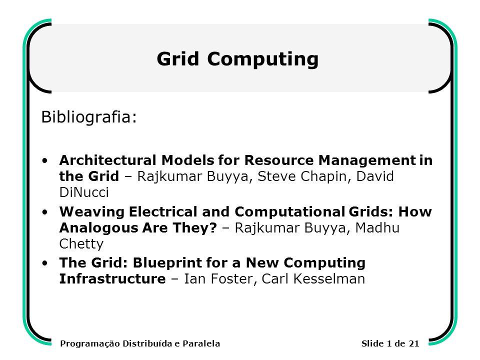 Programação Distribuída e ParalelaSlide 2 de 21 Gerência de Recursos no Grid Encontrar os recursos computacionais Negociar a alocação dos recursos Alocar o recurso à tarefa Desalocar (liberar) o recurso