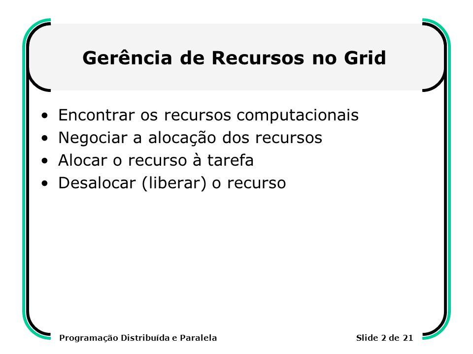 Programação Distribuída e ParalelaSlide 2 de 21 Gerência de Recursos no Grid Encontrar os recursos computacionais Negociar a alocação dos recursos Alo