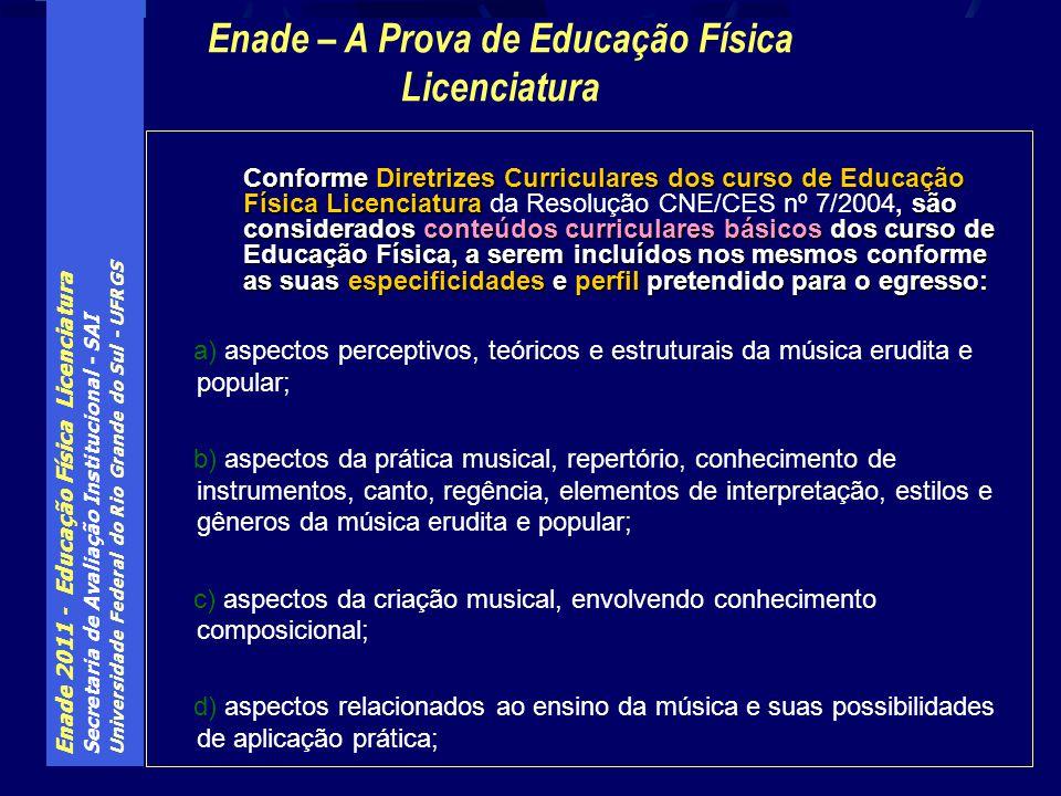 Enade 2011 - Educação Física Licenciatura Secretaria de Avaliação Institucional - SAI Universidade Federal do Rio Grande do Sul - UFRGS Conforme Diretrizes Curriculares dos curso de Educação Física Licenciatura, são considerados conteúdos curriculares básicos dos curso de Educação Física, a serem incluídos nos mesmos conforme as suas especificidades e perfil pretendido para o egresso: Conforme Diretrizes Curriculares dos curso de Educação Física Licenciatura da Resolução CNE/CES nº 7/2004, são considerados conteúdos curriculares básicos dos curso de Educação Física, a serem incluídos nos mesmos conforme as suas especificidades e perfil pretendido para o egresso: a) aspectos perceptivos, teóricos e estruturais da música erudita e popular; b) aspectos da prática musical, repertório, conhecimento de instrumentos, canto, regência, elementos de interpretação, estilos e gêneros da música erudita e popular; c) aspectos da criação musical, envolvendo conhecimento composicional; d) aspectos relacionados ao ensino da música e suas possibilidades de aplicação prática; Enade – A Prova de Educação Física Licenciatura