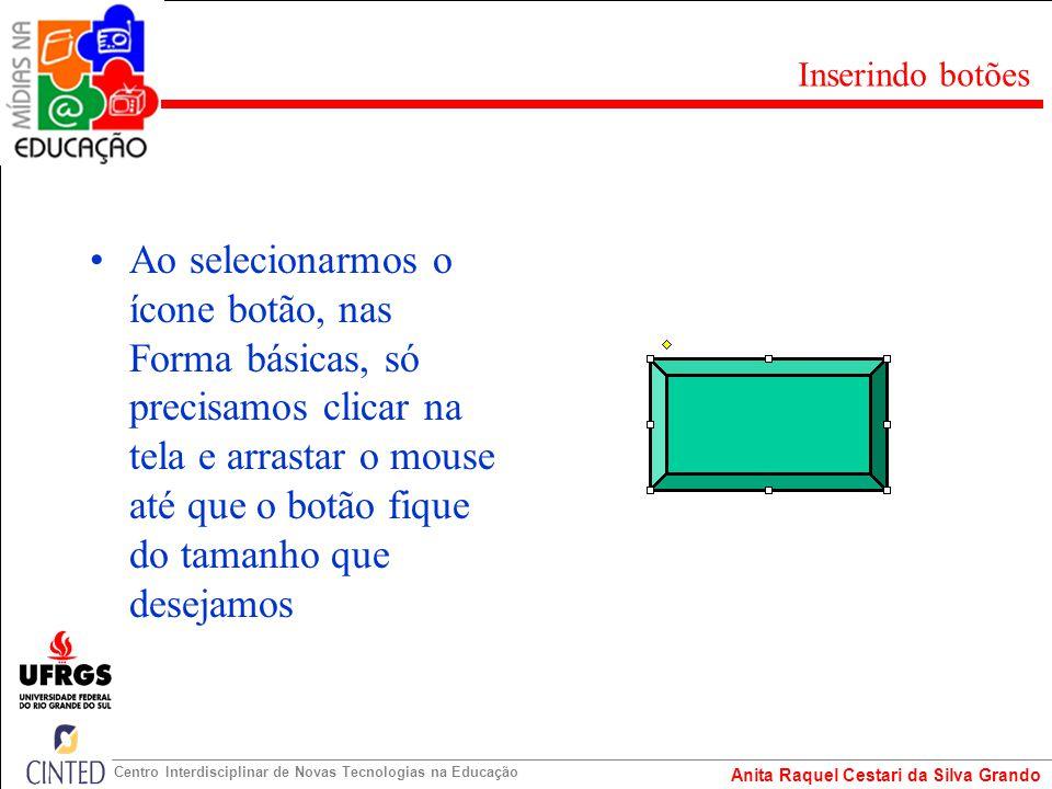 Anita Raquel Cestari da Silva Grando Centro Interdisciplinar de Novas Tecnologias na Educação Ao selecionarmos o ícone botão, nas Forma básicas, só pr