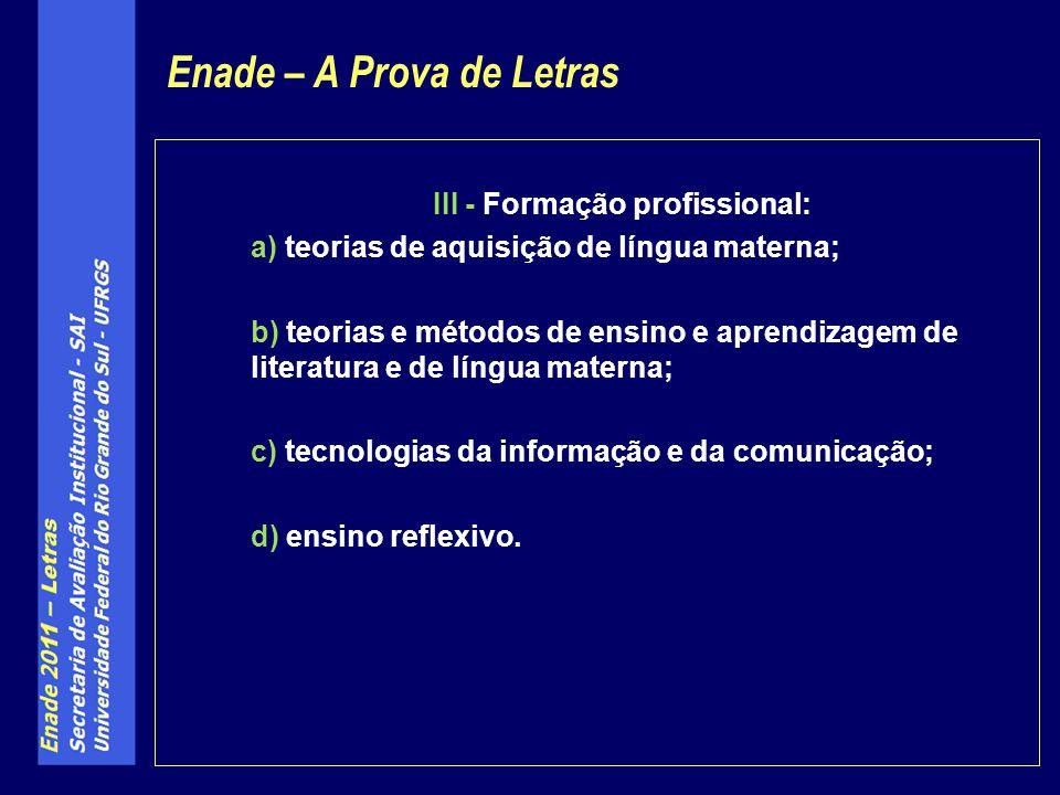 III - Formação profissional: a) teorias de aquisição de língua materna; b) teorias e métodos de ensino e aprendizagem de literatura e de língua materna; c) tecnologias da informação e da comunicação; d) ensino reflexivo.