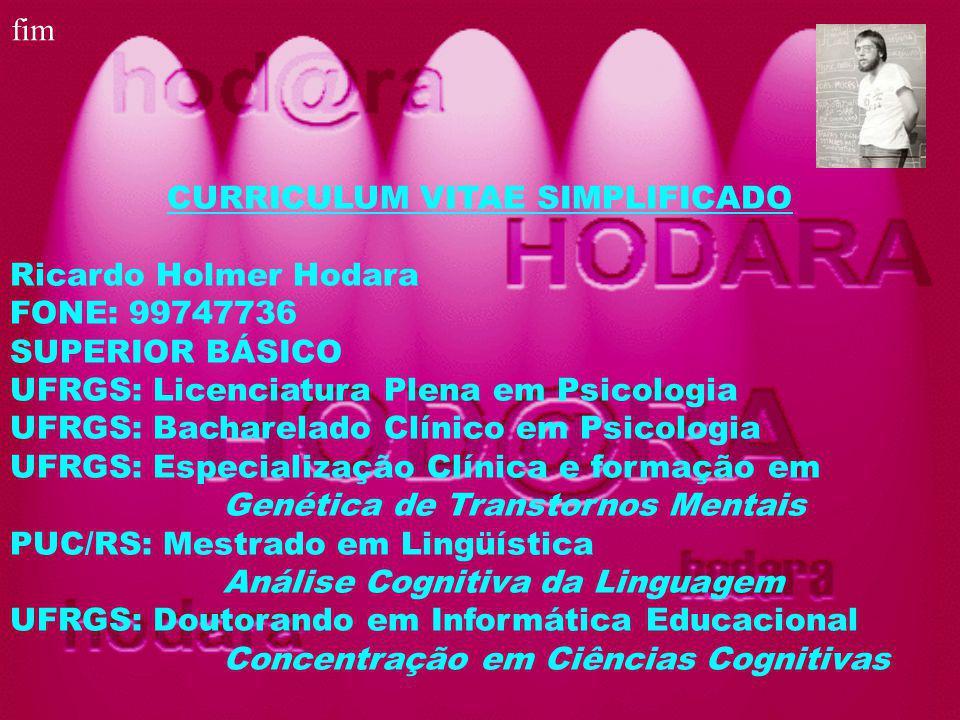 CURRICULUM VITAE SIMPLIFICADO Ricardo Holmer Hodara FONE: 99747736 SUPERIOR BÁSICO UFRGS: Licenciatura Plena em Psicologia UFRGS: Bacharelado Clínico em Psicologia UFRGS: Especialização Clínica e formação em Genética de Transtornos Mentais PUC/RS: Mestrado em Lingüística Análise Cognitiva da Linguagem UFRGS: Doutorando em Informática Educacional Concentração em Ciências Cognitivas fim