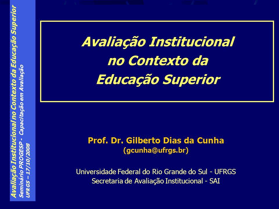 Avaliação Institucional no Contexto da Educação Superior Seminário PROGESP - Capacitação em Avaliação UFRGS – 17/10/2008 Prof. Dr. Gilberto Dias da Cu