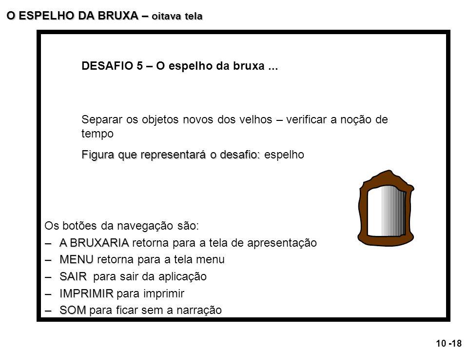 DESAFIO 5 – O espelho da bruxa... Separar os objetos novos dos velhos – verificar a noção de tempo Figura que representará o desafio: Figura que repre