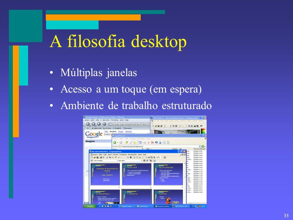 33 A filosofia desktop Múltiplas janelas Acesso a um toque (em espera) Ambiente de trabalho estruturado