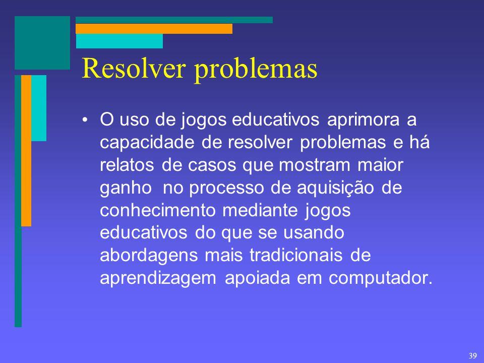 39 Resolver problemas O uso de jogos educativos aprimora a capacidade de resolver problemas e há relatos de casos que mostram maior ganho no processo