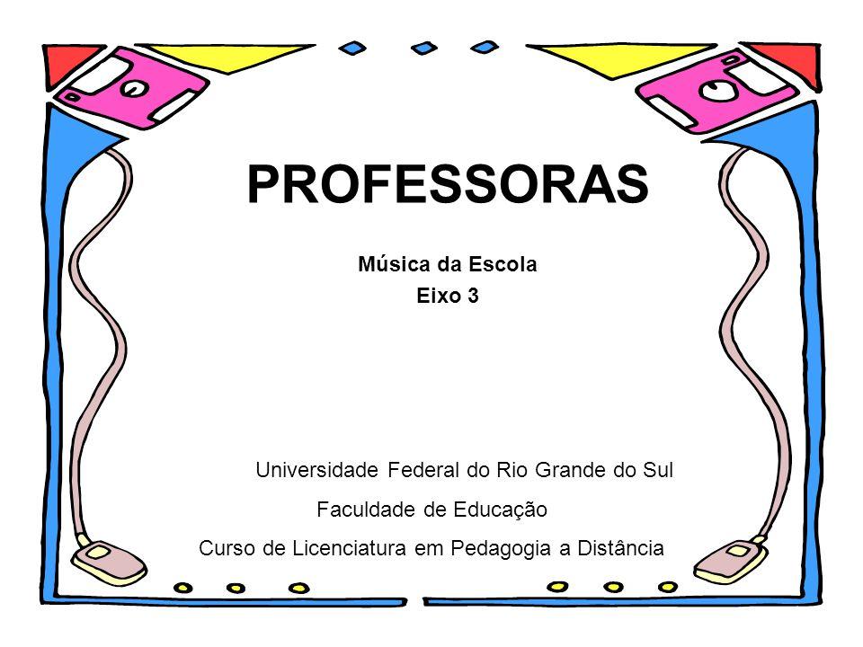 PROFESSORAS Música da Escola Eixo 3 Universidade Federal do Rio Grande do Sul Faculdade de Educação Curso de Licenciatura em Pedagogia a Distância
