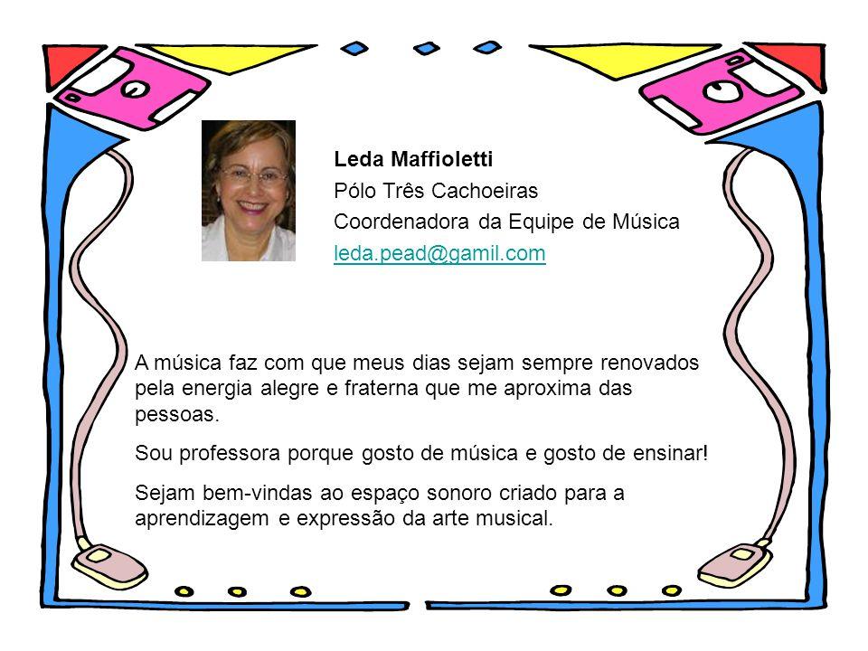 Leda Maffioletti Pólo Três Cachoeiras Coordenadora da Equipe de Música leda.pead@gamil.com A música faz com que meus dias sejam sempre renovados pela