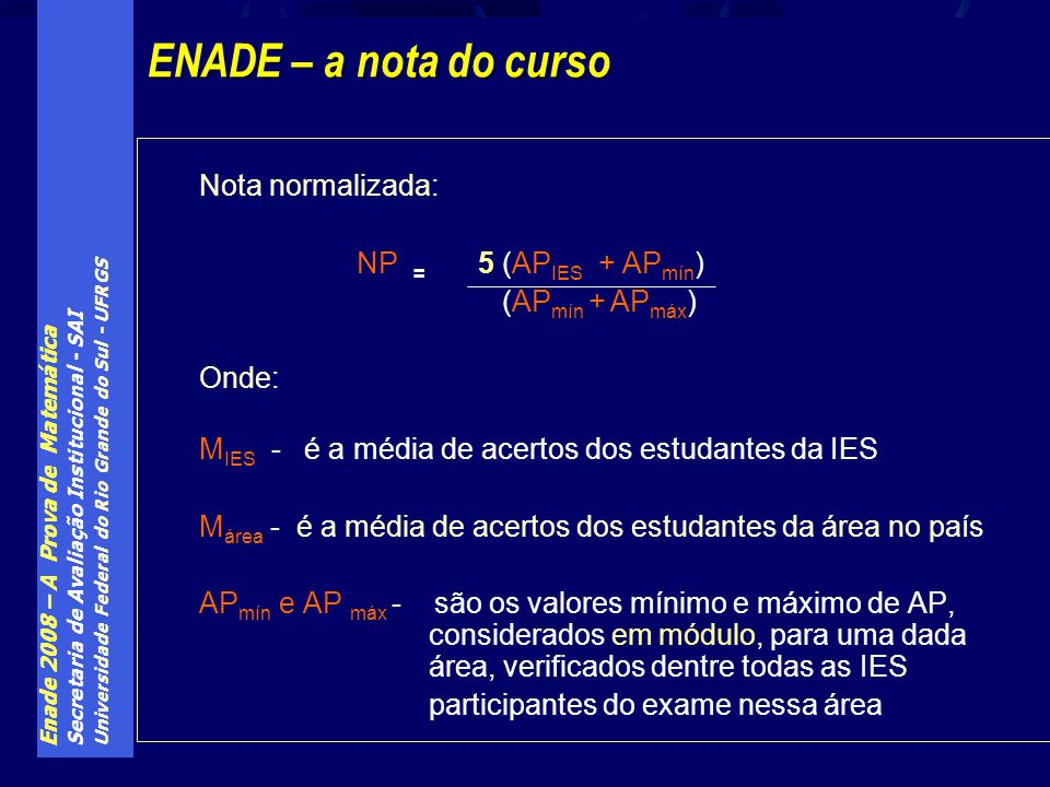 Enade 2008 – A Prova de Matemática Secretaria de Avaliação Institucional - SAI Universidade Federal do Rio Grande do Sul - UFRGS Nota normalizada: NP = 5 (AP IES + AP mín ) (AP mín + AP máx ) Onde: M IES - é a média de acertos dos estudantes da IES M área - é a média de acertos dos estudantes da área no país AP mín e AP máx - são os valores mínimo e máximo de AP, considerados em módulo, para uma dada área, verificados dentre todas as IES participantes do exame nessa área ENADE – a nota do curso