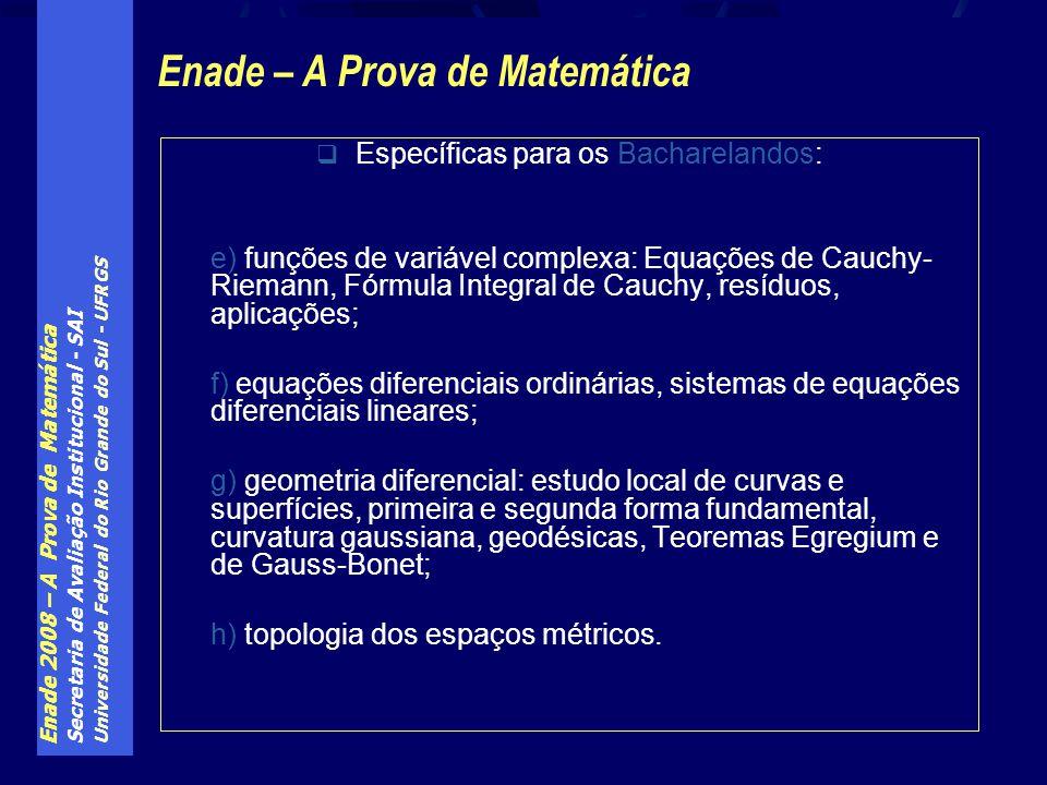 Enade 2008 – A Prova de Matemática Secretaria de Avaliação Institucional - SAI Universidade Federal do Rio Grande do Sul - UFRGS Específicas para os Bacharelandos: e) funções de variável complexa: Equações de Cauchy- Riemann, Fórmula Integral de Cauchy, resíduos, aplicações; f) equações diferenciais ordinárias, sistemas de equações diferenciais lineares; g) geometria diferencial: estudo local de curvas e superfícies, primeira e segunda forma fundamental, curvatura gaussiana, geodésicas, Teoremas Egregium e de Gauss-Bonet; h) topologia dos espaços métricos.