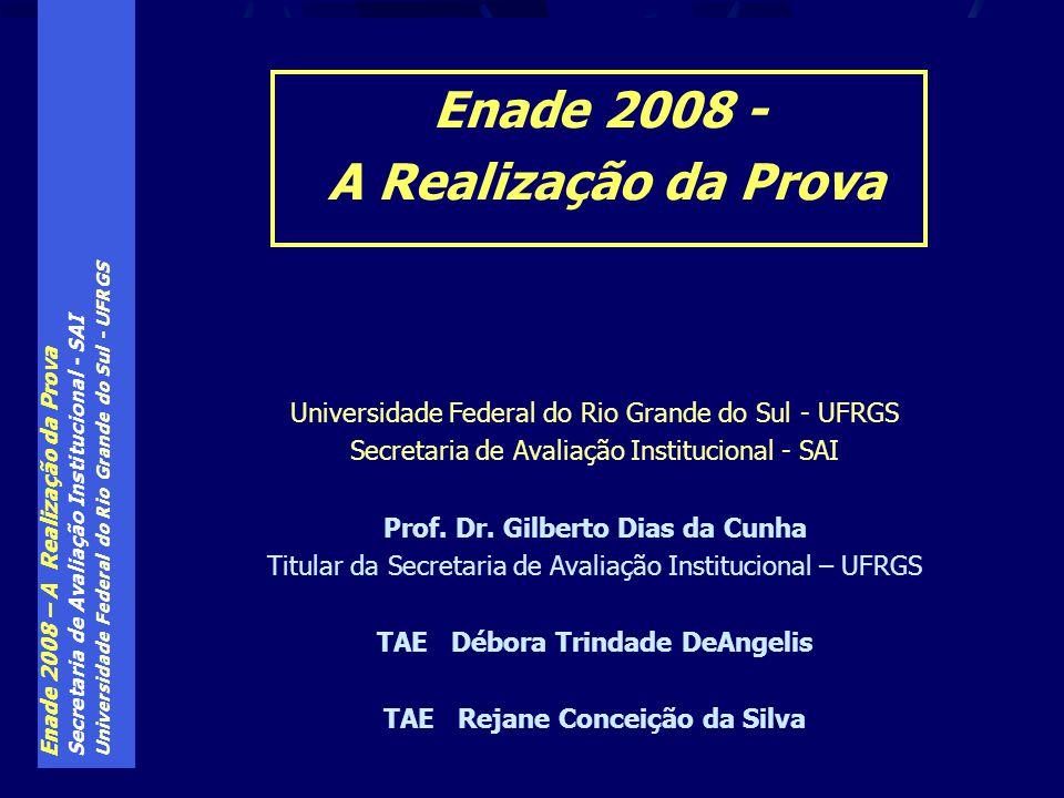 Enade 2008 – A Realização da Prova Secretaria de Avaliação Institucional - SAI Universidade Federal do Rio Grande do Sul - UFRGS Exame aplicado tanto aos ingressantes, como aos concluintes de cada curso São 40 questões, a resolver em 4h00min.